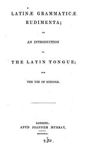 Latinæ grammaticæ rudimenta; or An introduction to the Latin tongue [a tr. of W. Lily's Grammar, with additions].