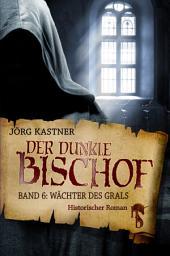 Der dunkle Bischof – Die große Mittelalter-Saga: Band 6: Wächter des Grals