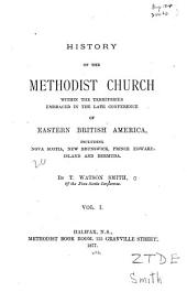 History of the Methodist Church Within the Territories Embraced in the Late Conference of Eastern British America: Including Nova Scotia, New Brunswick, Prince Edward Island, and Bermuda, Volume 1