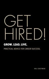 GET HIRED! Grow. Lead. Live.: Practical Advice For Career Success