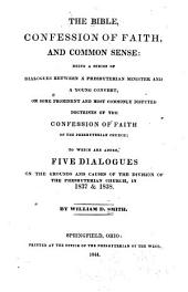 The Bible, Confession of Faith, and Common Sense: Being a Series of Dialogues Between a Presbyterian Minister and a Young Convert, on Some Prominent and Most Commonly Disputed Doctrines of the Confession of Faith of the Presbyterian Church : to which are Added, Five Dialogues on The Grounds and Causes of the Division of the Presbyterian Church, in 1837 & 1838
