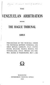 The Venezuelan Arbitration Before the Hague Tribunal, 1903: Proceedings of the Tribunal Under the Protocols Between Venezuela and Great Britain, Germany, Italy, United States, Belgium, France, Mexico, The Netherlands, Spain, Sweden and Norway