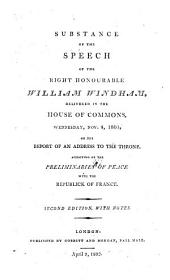Substance of the Speech of the Right Honourable William Windham, Delivered in the House of Commons, Wednesday, Nov. 4. 1801, on the Report of an Address to the Throne, Approving of the Preliminaries of Peace with the Republick of France, Second Edition with Notes