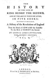The History of the Life of King Henry the Second, and of the Age in which He Lived: In Five Books ; to which is Prefixed, a History of the Revolutions of England from the Death of Edward the Confessor to the Birth of Henry the Second, Volume 6