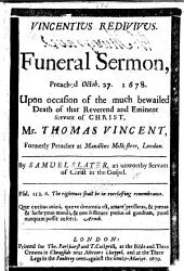 Vincentius redivivus. A funeral sermon [on. Heb. xiii. 7] preached Octob. 27, 1678, upon occasion of the ... death of ... that Reverend ... Servant of Christ Mr. T. Vincent, etc
