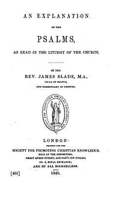 An Explanation of the Psalms  as Read in the Liturgy of the Church  By the Rev  James Slade