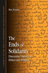 Ends of Solidarity, The: Discourse Theory in Ethics and Politics