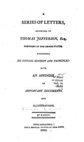 A Series of Letters Addressed to Thomas Jefferson: Esq., President of the United States, Concerning His Official Conduct and Principles; with an Appendix of Important Documents and Illustrations