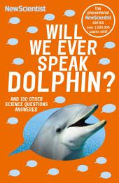 Will We Ever Speak Dolphin?: And 130 other science questions answered