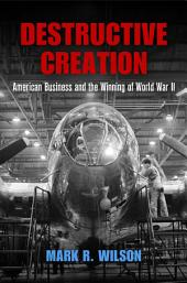 Destructive Creation: American Business and the Winning of World War II