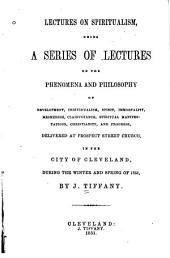 Lectures on spiritualism: being a series of lectures on the phenomena and philosophy of development, individualism, spirit, immortality, mesmerism, clairvoyance, spiritual manifestations, Christianity, and progress, delivered at Prospect Street Church, in the city of Cleveland, during the winter and spring of 1851