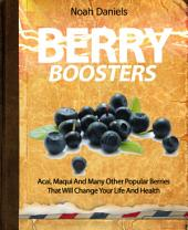 Berry Boosters: Acai, Maqui And Many Other Popular Berries That Will Change Your Life And Health