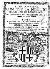 Llanto funebre con que la ... ciudad de Barcelona en demostraciones obsequiosas de vn leal afecto llorò la muerte de ... Maria Luysa de Borbon ...