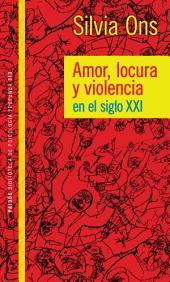Amor locura y violencia en el siglo XXI: Amor locura y violencia en el siglo XXI
