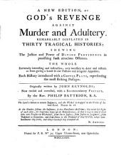 A New Edition of God's Revenge Against Murder and Adultery: Remarkably Displayed in Thirty Tragical Histories: Shewing the Justice and Power of Divine Providence in Punishing Such Atrocious Offenses. The Whole Extremely Interesting and Instructive; Very Necessary to Deter and Restrain Us from Giving a Loose to Our Passions and Irregular Appetites. Each History Introduced with a Copper Plate, Representing the Most Striking Passages