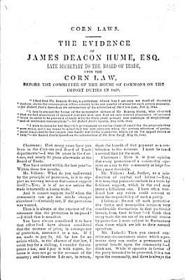 Corn laws  The evidence of James Deacon Hume  esq      upon the corn law  before the committee of the House of Commons on the import duties in 1839