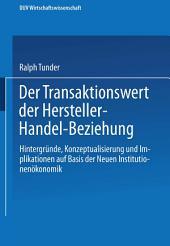 Der Transaktionswert der Hersteller-Handel-Beziehung: Hintergründe, Konzeptualisierung und Implikationen auf Basis der Neuen Institutionenökonomik