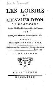 Les loisirs du chevalier d'Eon de Beaumont ...: sur divers sujets importans d'administration, &c. pendant son séjour en Angleterre, Volume 2