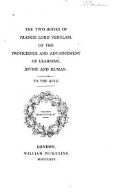 The Two Books of Francis, Lord Verulam: Of the Proficience and Advancement of Learning, Divine and Human