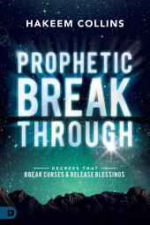 Prophetic Breakthrough: Decrees that Break Curses and Release Blessings
