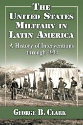 The United States Military in Latin America: A History of Interventions through 1934
