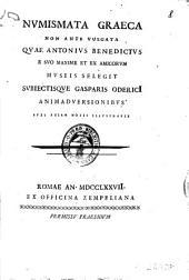 Numismata graeca non ante vulgata quae Antonius Benedictus e suo maxime et ex amicorum museis selegit subiectisque Gasparis Oderici animadversionibus suis etiam notis illustravit