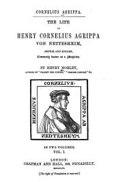 Cornelius Agrippa: The Life of Henry Cornelius Agrippa Von Nettesheim, Doctor and Knight, Commonly Known as a Magician, Volume 1