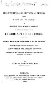 A Philosophical and Statistical History of the Inventions and Customes of Ancient and Modern Nations in the Manufacture and Use of Inebriating Liquors: With the Present Practice of Distillation in All Its Varieties: Together with an Extensive Illustration of the Consumption and Effects of Opium, and Other Stimulants Used in the East, as Substitutes for Wine and Spirits