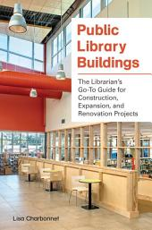 Public Library Buildings: The Librarian's Go-To Guide for Construction, Expansion, and Renovation Projects: The Librarian's Go-To Guide for Construction, Expansion, and Renovation Projects