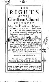 The Rights of the Christian Church Adjusted: Being the Extract and Judgment of Mr. Le Clerc Upon Those Authors who Have Written Against ... The Rights of the Christian Church Asserted, &c. Viz. Dr. Hickes, Dr. Turner, Mr. Wotton [and Others] And what Has Been Advanc'd on this Subject by Mr. Hughes of Cambridge, in the Prefatory Discourse to His Late Edition of St. Chrysostom de Sacerdotio. Also Mr. Le Clerc's Opinion what Sort of Church-discipline is Best