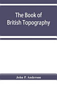 The Book Of British Topography A Classified Catalogue Of The Topographical Works In The Library Of The British Museum Relating To Great Britain And I