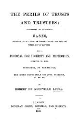 The perils of trusts and trustees: illustrated by unreported cases, founded in fact : for the information of the general public, not of lawyers : with a proposal for security and protection, submitted to both : inscribed by permission to the Right Honourable Sir John Patteson, etc., etc. etc