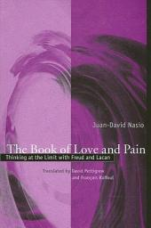 Book of Love and Pain, The: Thinking at the Limit with Freud and Lacan