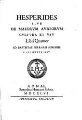 Hesperides siue De malorum aureorum cultura et vsu libri quatuor Io. Baptistæ Ferrarij Senensis e Societate Iesu