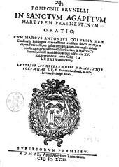 Pomponij Brunelli In sanctum Agapitum martyrem prænestinum oratio: cum Marcus Antonius Columna s.r.e. cardinalis episcopus prænestinus eiusdem sancti martyris caput, Prænesti per ipsum recuperatum, in templo eidem consecrato, præsentibus Iulio Caesare & Martio Columnis, eiusdem sancti festo atque solemni die 15. kal. Septembris, anno 1589. collocauit.
