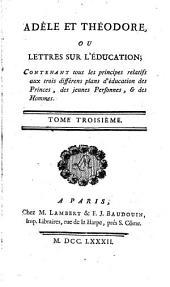 Adèle et Théodore, ou lettres sur l'éducation: contenant tous les principes relatifs aux trois différens plans d'éducation, des princes, des jeunes personnes, et des hommes, Volume3