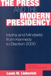 The Press and the Modern Presidency: Myths and Mindsets from Kennedy to Election 2000