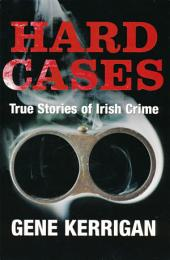 Hard Cases – True Stories of Irish Crime: Profiling Ireland's Murderers, Kidnappers and Thugs