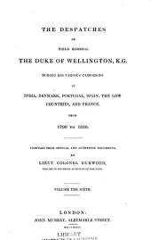 The dispatches of Field Marshall the Duke of Wellington: K. G. during his various campaigns in India, Denmark, Portugal, Spain, the Low Countries, and France. From 1799 to 1818, Volume 6