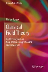 Classical Field Theory: On Electrodynamics, Non-Abelian Gauge Theories and Gravitation