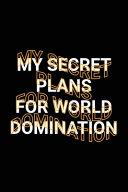 My Secret Plans for World Domination