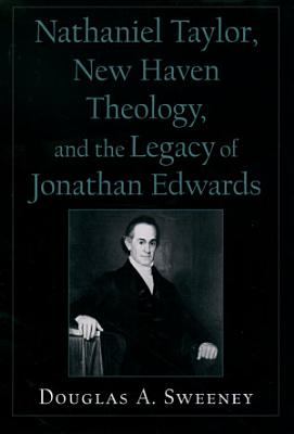 Nathaniel Taylor  New Haven Theology  and the Legacy of Jonathan Edwards PDF