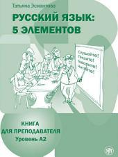 Русский язык: 5 элементов. Книга для преподавателя. Уровень А2