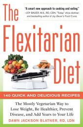 The Flexitarian Diet: The Mostly Vegetarian Way to Lose Weight, Be Healthier, Prevent Disease, and Add Years to Your Life: The Mostly Vegetarian Way to Lose Weight, Be Healthier, Prevent Disease, and Add Years to Your Life