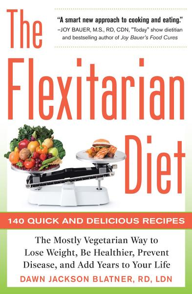 The Flexitarian Diet  The Mostly Vegetarian Way to Lose Weight  Be Healthier  Prevent Disease  and Add Years to Your Life PDF