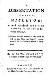 A Dissertation Concerning Misletoe: A Most Wonderful Specifick Remedy for the Cure of Convulsive Distempers : Calculated for the Benefit of the Poor as Well as the Rich ...