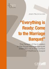 Everything is Ready: Come to the Marriage Banquet: The Parable of the Invitation to the Royal Marriage Banquet (Matt 22,1-14) in the Context of Matthew's Gospel