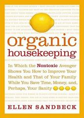 Organic Housekeeping: In Which the Non-Toxic Avenger Shows You How to Improve Your Health and That of Your Family, While You Save Time, Money, and, Perhaps, Your Sanity