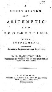 A short system of Arithmetic and Book-keeping. With a supplement, containing answers to the arithmetical questions