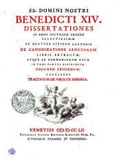 SS. DOMINI NOSTRI BENEDICTI XIV. DISSERTATIONES IN OMNI DOCTRINAE GENERE SELECTISSIMAE EX QUATUOR EJUSDEM AUCTORIS DE CANONIZATIONE SANCTORUM LIBRIS EXTRACTAE, ATQUE AD COMMODIOREM USUM IN TRES PARTES DISTRIBUTAE.: CONTINENS TRACTATUM DE VIRTUTE HEROICA. VOLUMEN SECUNDUM, Volume 2